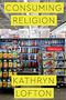 Book cover of Consuming Religion by Kathryn Lofton